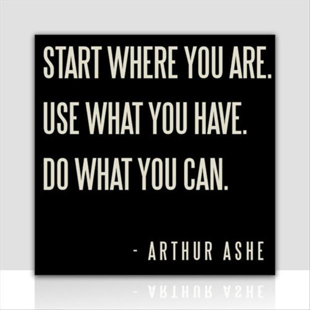 start-where-you-are-use-what-you-have-and-do-what-you-can-inspirational-quotes
